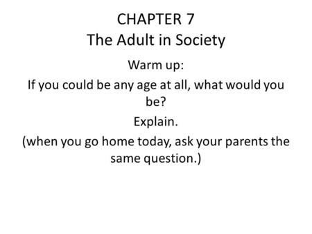 CHAPTER 7 The Adult in Society Warm up: If you could be any age at all, what would you be? Explain. (when you go home today, ask your parents the same.