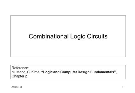 "ACOE1611 Combinational Logic Circuits Reference: M. Mano, C. Kime, ""Logic and Computer Design Fundamentals"", Chapter 2."