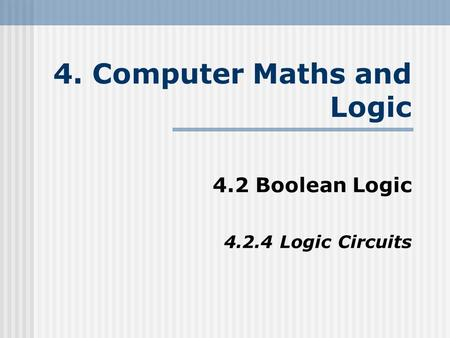 4. Computer Maths and Logic 4.2 Boolean Logic 4.2.4 Logic Circuits.