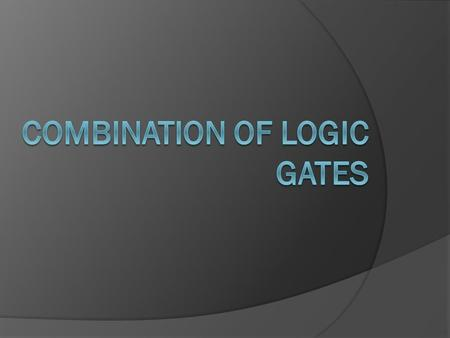 Combination of logic gates  Logic gates can be combined to produce more complex functions.  They can also be combined to substitute one type of gate.