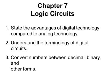Chapter 7 Logic Circuits 1.State the advantages of digital technology compared to analog technology. 2. Understand the terminology of digital circuits.