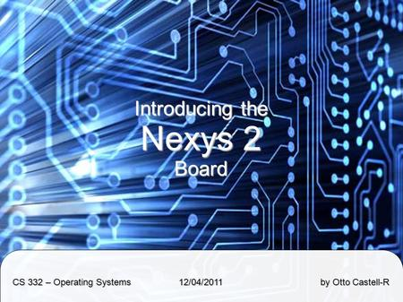 Introducing the Nexys 2 Board CS 332 – Operating Systems 12/04/2011 by Otto Castell-R.
