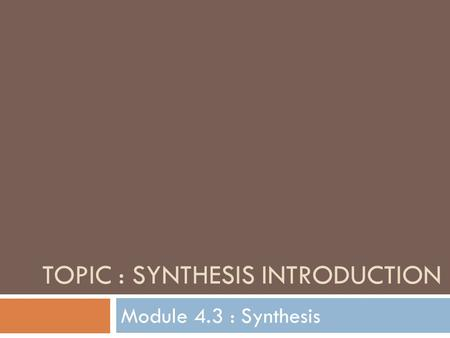 TOPIC : SYNTHESIS INTRODUCTION Module 4.3 : Synthesis.