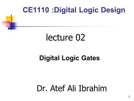 CE1110 :Digital Logic Design lecture 02 Digital Logic Gates Dr. Atef Ali Ibrahim 1.