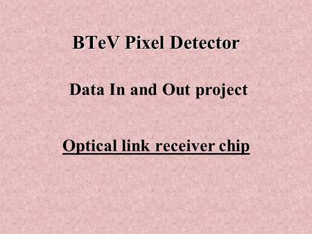 BTeV Pixel Detector Optical link receiver chip Data In and Out project.