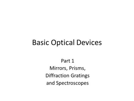 Basic Optical Devices Part 1 Mirrors, Prisms, Diffraction Gratings and Spectroscopes.