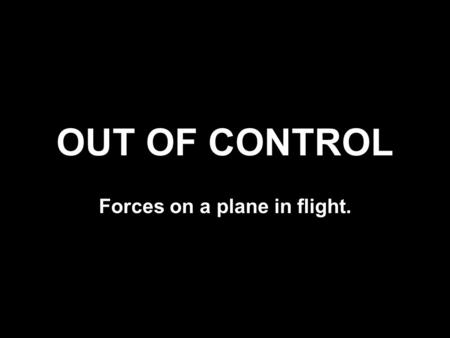 OUT OF CONTROL Forces on a plane in flight.. Plane Flying FORCES ON A PLANE IN FLIGHT.