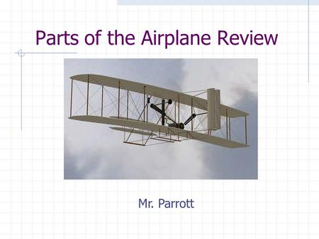 Parts of the Airplane Review Mr. Parrott. Identify the parts of the airplane: