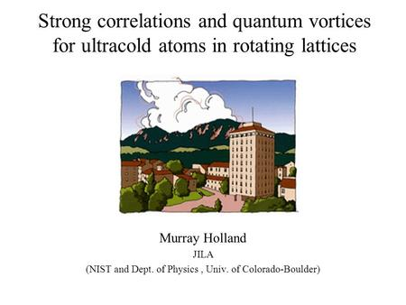 Strong correlations and quantum vortices for ultracold atoms in rotating lattices Murray Holland JILA (NIST and Dept. of Physics, Univ. of Colorado-Boulder)