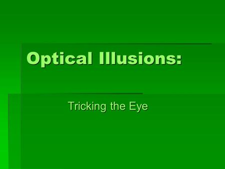 Optical Illusions: Tricking the Eye. Optical Illusions  Optical illusions trick your brain because they rely on the fact that your brain expects to see.