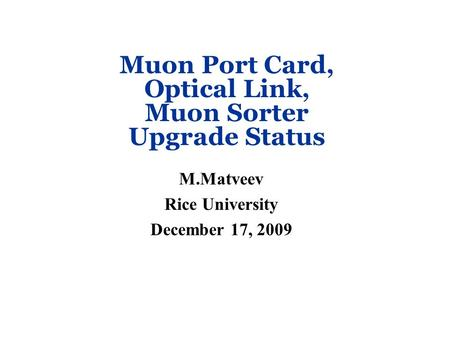 Muon Port Card, Optical Link, Muon Sorter Upgrade Status M.Matveev Rice University December 17, 2009.