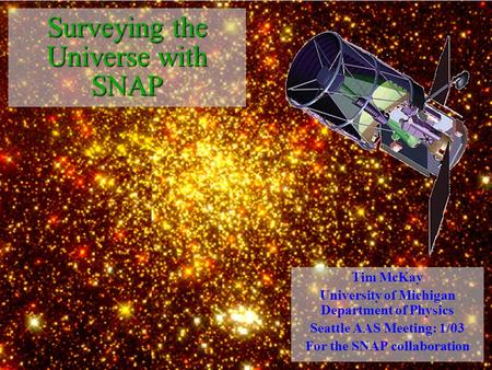 Surveying the Universe with SNAP Tim McKay University of Michigan Department of Physics Seattle AAS Meeting: 1/03 For the SNAP collaboration.
