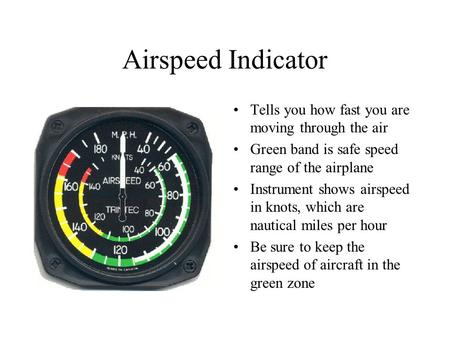 Airspeed Indicator Tells you how fast you are moving through the air Green band is safe speed range of the airplane Instrument shows airspeed in knots,