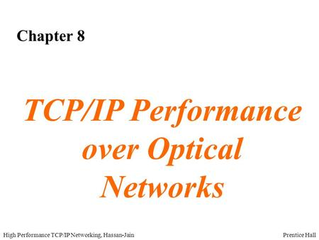 Prentice HallHigh Performance TCP/IP Networking, Hassan-Jain Chapter 8 TCP/IP Performance over Optical Networks.