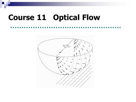 Course 11 Optical Flow. 1. Concept ----- Observe the scene by moving viewer. ----- Optical flow provides a clue to recover the motion. 2. Constraint equation.