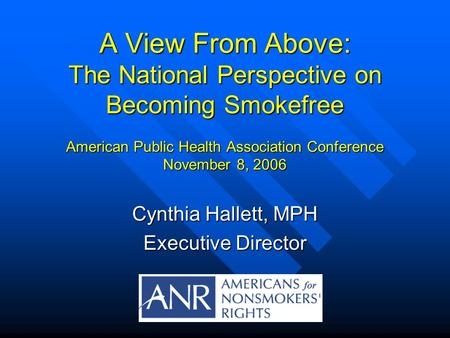 A View From Above: The National Perspective on Becoming Smokefree American Public Health Association Conference November 8, 2006 Cynthia Hallett, MPH Executive.