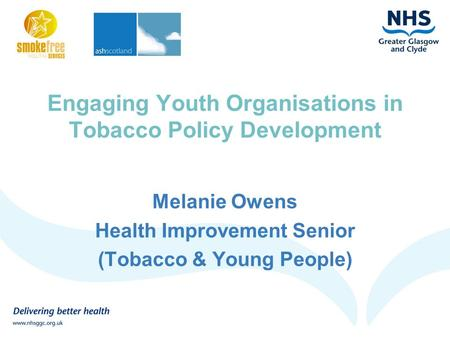 Engaging Youth Organisations in Tobacco Policy Development Melanie Owens Health Improvement Senior (Tobacco & Young People)