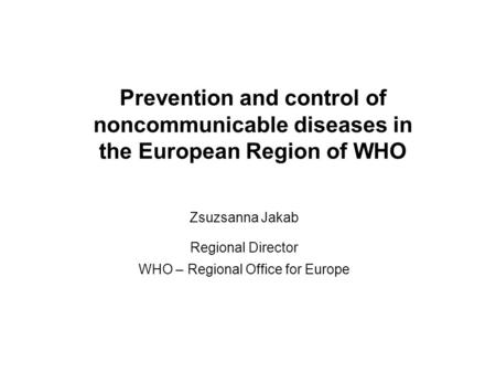 Prevention and control of noncommunicable diseases in the European Region of WHO Zsuzsanna Jakab Regional Director WHO – Regional Office for Europe.