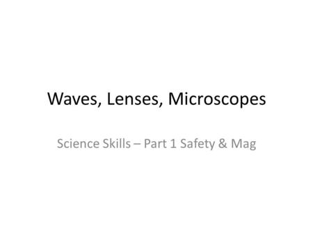 Waves, Lenses, Microscopes Science Skills – Part 1 Safety & Mag.