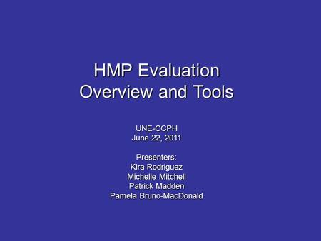 HMP Evaluation Overview and Tools UNE-CCPH June 22, 2011 Presenters: Kira Rodriguez Michelle Mitchell Patrick Madden Pamela Bruno-MacDonald.