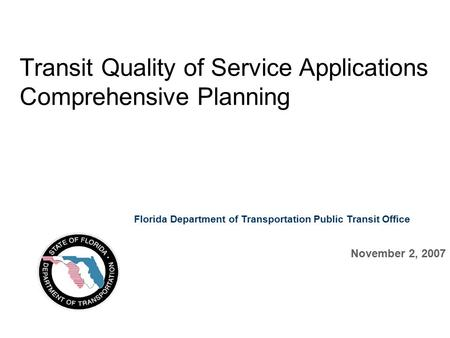 Transit Quality of Service Applications Comprehensive Planning November 2, 2007 Florida Department of Transportation Public Transit Office.