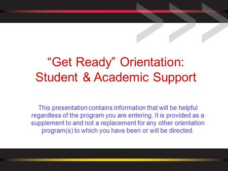"""Get Ready"" Orientation: Student & Academic Support This presentation contains information that will be helpful regardless of the program you are entering."