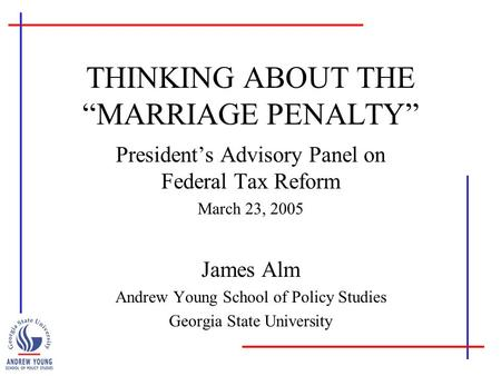 "THINKING ABOUT THE ""MARRIAGE PENALTY"" President's Advisory Panel on Federal Tax Reform March 23, 2005 James Alm Andrew Young School of Policy Studies Georgia."
