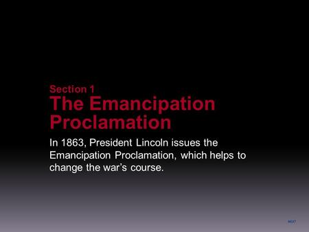 NEXT In 1863, President Lincoln issues the Emancipation Proclamation, which helps to change the war's course. Section 1 The Emancipation Proclamation.