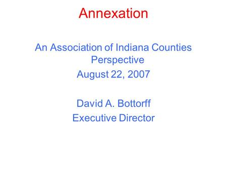 Annexation An Association of Indiana Counties Perspective August 22, 2007 David A. Bottorff Executive Director.