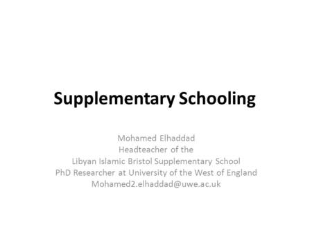 Supplementary Schooling Mohamed Elhaddad Headteacher of the Libyan Islamic Bristol Supplementary School PhD Researcher at University of the West of England.