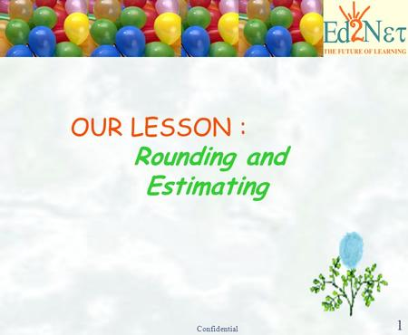 Confidential 1 OUR LESSON : Rounding and Estimating.