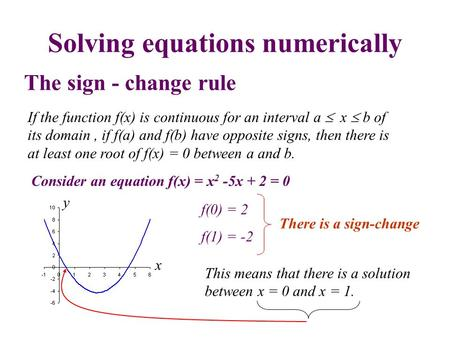 Solving equations numerically The sign - change rule If the function f(x) is continuous for an interval a  x  b of its domain, if f(a) and f(b) have.