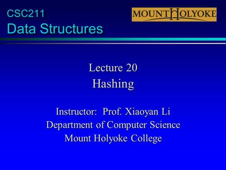 CSC211 Data Structures Lecture 20 Hashing Instructor: Prof. Xiaoyan Li Department of Computer Science Mount Holyoke College.