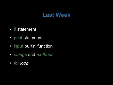 Last Week if statement print statement input builtin function strings and methods for loop.