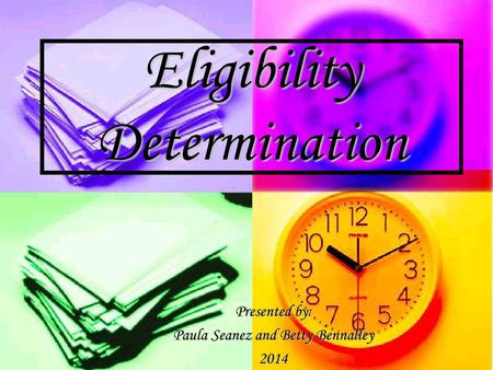 Eligibility Determination Presented by: Paula Seanez and Betty Bennalley 2014.