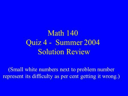 Math 140 Quiz 4 - Summer 2004 Solution Review (Small white numbers next to problem number represent its difficulty as per cent getting it wrong.)