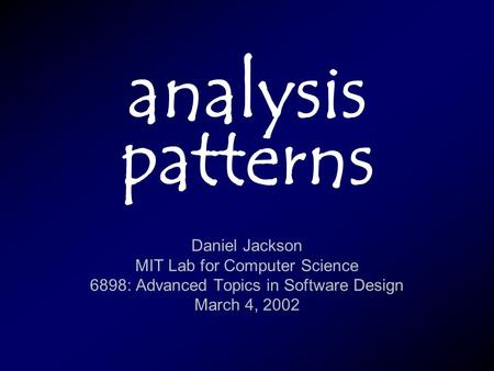 Analysis patterns Daniel Jackson MIT Lab for Computer Science 6898: Advanced Topics in Software Design March 4, 2002.