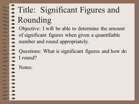 Title: Significant Figures and Rounding Objective: I will be able to determine the amount of significant figures when given a quantifiable number and round.