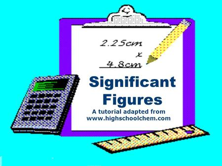 Significant Figures A tutorial adapted from www.highschoolchem.com.