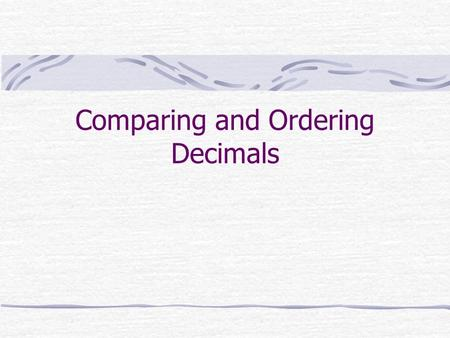 Comparing and Ordering Decimals. Using Models If you are comparing tenths to hundredths, you can use a tenths grid and a hundredths grid. Here, you can.
