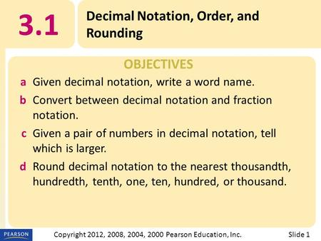 OBJECTIVES 3.1 Decimal Notation, Order, and Rounding Slide 1Copyright 2012, 2008, 2004, 2000 Pearson Education, Inc. aGiven decimal notation, write a word.