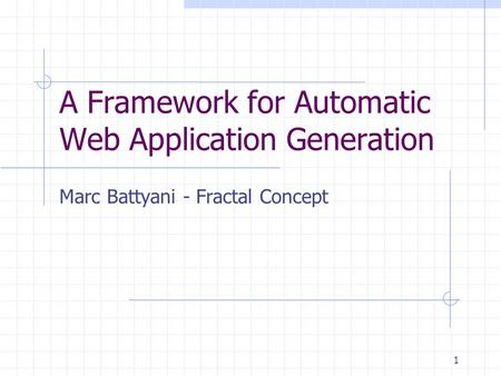 1 A Framework for Automatic Web Application Generation Marc Battyani - Fractal Concept.