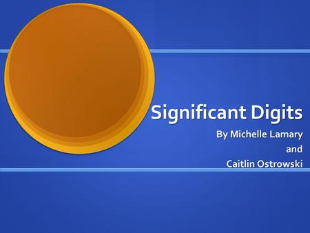 Significant Digits By Michelle Lamary and and Caitlin Ostrowski.