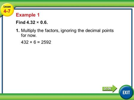 Lesson 4-7 Example 1 4-7 Example 1 Find 4.32 × 0.6. 1.Multiply the factors, ignoring the decimal points for now. 432 × 6 = 2592.