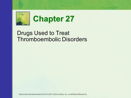Drugs Used to Treat Thromboembolic Disorders Chapter 27 Mosby items and derived items © 2010, 2007, 2004 by Mosby, Inc., an affiliate of Elsevier Inc.