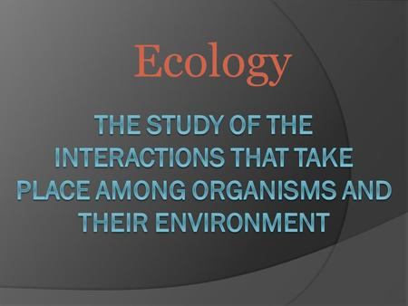 Ecology. Ecology is study of interactions between  non-living components (abiotic factors) in the environment… light water wind nutrients in soil heat.