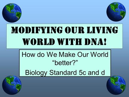 "How do We Make Our World ""better?"" Biology Standard 5c and d Modifying our Living World with DNA!"