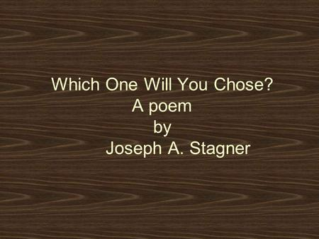 Which One Will You Chose? A poem by Joseph A. Stagner.