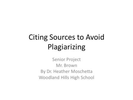 Citing Sources to Avoid Plagiarizing Senior Project Mr. Brown By Dr. Heather Moschetta Woodland Hills High School.