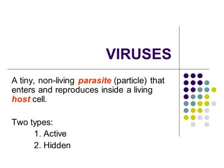 VIRUSES A tiny, non-living parasite (particle) that enters and reproduces inside a living host cell. Two types: 1. Active 2. Hidden.
